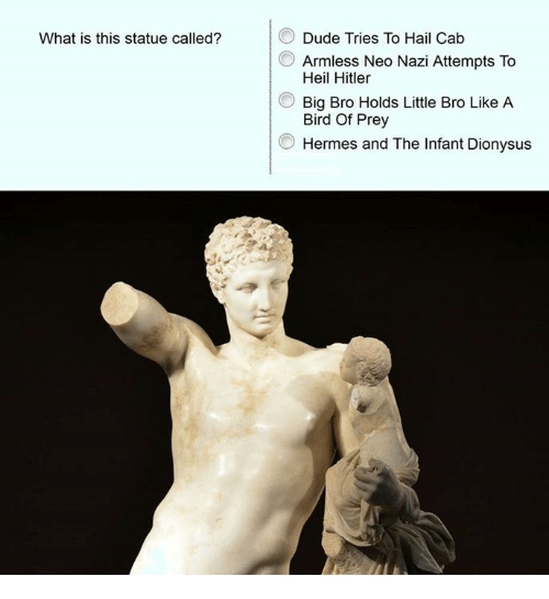 Dude, Birds, and Hermes: What is this statue called?  Dude Tries To Hail Cab  Armless Neo Nazi Attempts To  Heil Hitler  Big Bro Holds Little Bro Like A  Bird Of Prey  Hermes and The Infant Dionysus