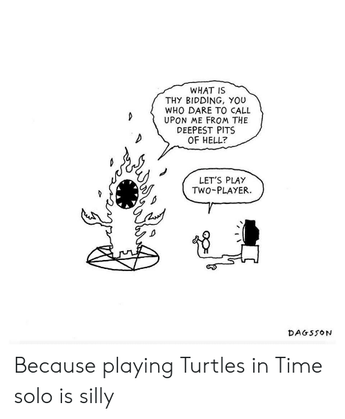 lets play: WHAT IS  THY BIDDING, YOU  WHO DARE TO CALL  UPON ME FROM THE  DEEPEST PITS  OF HELL?  LET'S PLAY  TWO-PLAYER  DAGSSON Because playing Turtles in Time solo is silly