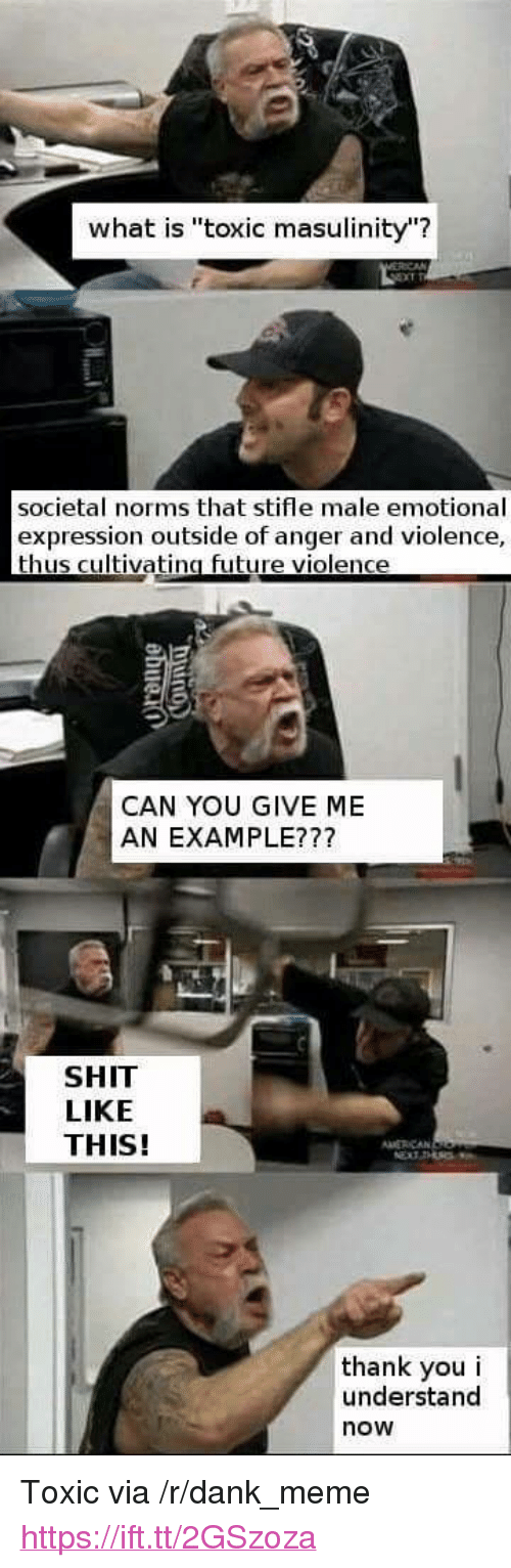 "norms: what is ""toxic masulinity""?  societal norms that stifle male emotional  expression outside of anger and violence,  thus cultivatina future violence  CAN YOU GIVE ME  AN EXAMPLE???  SHIT  LIKE  THIS!  MERCAN  thank you i  understand  now <p>Toxic via /r/dank_meme <a href=""https://ift.tt/2GSzoza"">https://ift.tt/2GSzoza</a></p>"