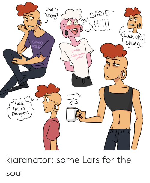 Lmao, Tumblr, and Blog: What is  Updog  SADIE  Tuck Off  Steven  BINGO  BONG  LMAO  bilch guess  what  Halta  Im in  )  Danger. kiaranator:  some Lars for the soul
