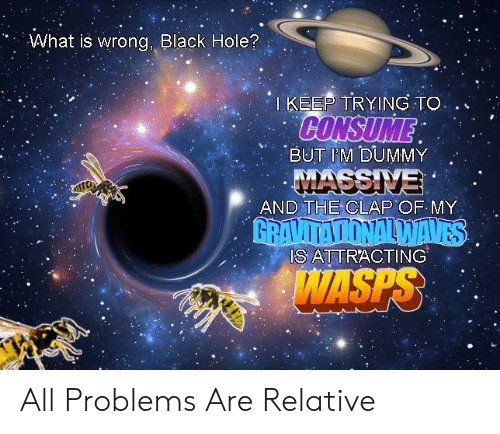relative: What is wrong, Black Hole?  TKEEP TRYING TO  CONSUME  BUT IM DUMMY  MASSIVE  AND THE CLAP OF MY  GRAVITATIONALWAVES  IS ATTRACTING  WASPS All Problems Are Relative