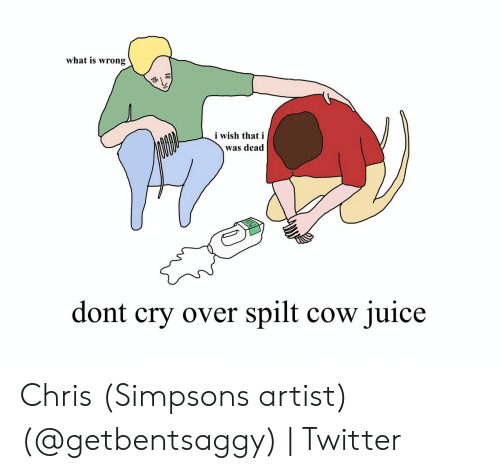 Chris Simpsons: what is wrong  i wish that i  was dead  dont cry over spilt cow juice Chris (Simpsons artist) (@getbentsaggy) | Twitter