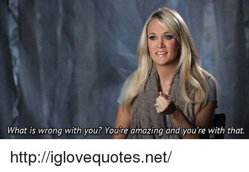you're amazing: What is wrong with you? You're amazing and you're with that http://iglovequotes.net/