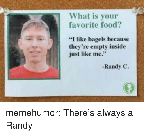 "Food, Tumblr, and Blog: What is your  favorite food?  ""I like bagels because  they're empty inside  just like me.""  Randy C. memehumor:  There's always a Randy"