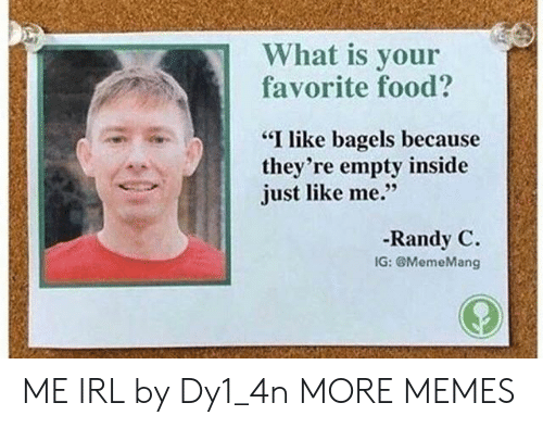 """Dank, Food, and Memes: What is your  favorite food?  """"I like bagels because  they're empty inside  just like me.""""  -Randy C.  IG: @MemeMang ME IRL by Dy1_4n MORE MEMES"""