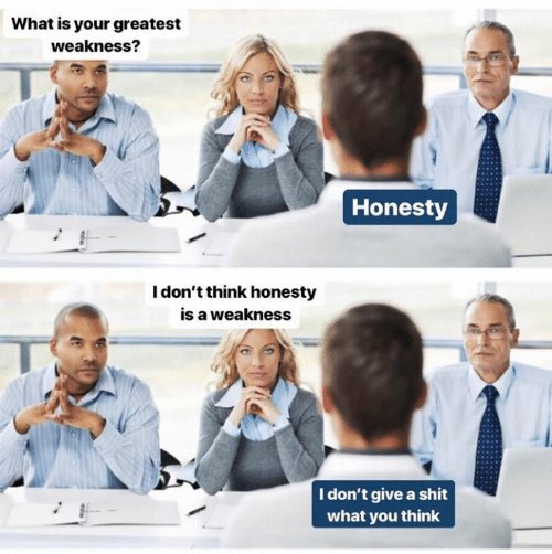 Dank, Shit, and What Is: What is your greatest  weakness?  Honesty  I don't think honesty  is a weakness  I don't give a shit  what you think