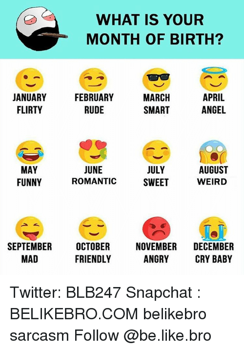 crying babies: WHAT IS YOUR  MONTH OF BIRTH?  MARCH  APRIL  JANUARY  FEBRUARY  ANGEL  FLIRTY  RUDE  SMART  JUNE  AUGUST  JULY  MAY  FUNNY  WEIRD  ROMANTIC  SWEET  SEPTEMBER  OCTOBER  NOVEMBER  DECEMBER  ANGRY  FRIENDLY  MAD  CRY BABY Twitter: BLB247 Snapchat : BELIKEBRO.COM belikebro sarcasm Follow @be.like.bro