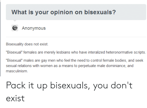 "Masculinism: What is your opinion on bisexuals?  Anonymous  Bisexuality does not exist.  ""Bisexual"" females are merely lesbians who have interalized heteronormative scripts  Bisexual"" males are gay men who feel the need to control female bodies, and seek  sexual relations with women as a means to perpetuate male dominiance, and  masculinism Pack it up bisexuals, you don't exist"