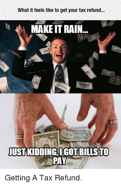 make it rain: What it feels like to get your tax refund...  MAKE IT RAIN  JUSTKİDDINGTGOT BİLLS  PAY  TO <p>Getting A Tax Refund.</p>