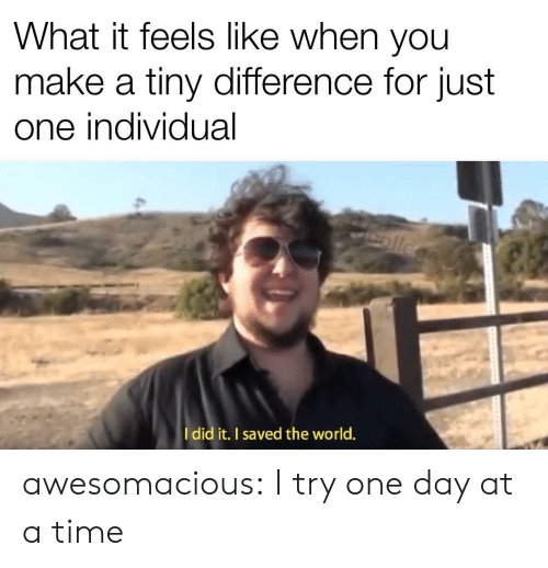 at-a-time: What it feels like when you  make a tiny difference for just  one individual  ollege  Idid it. I saved the world. awesomacious:  I try one day at a time