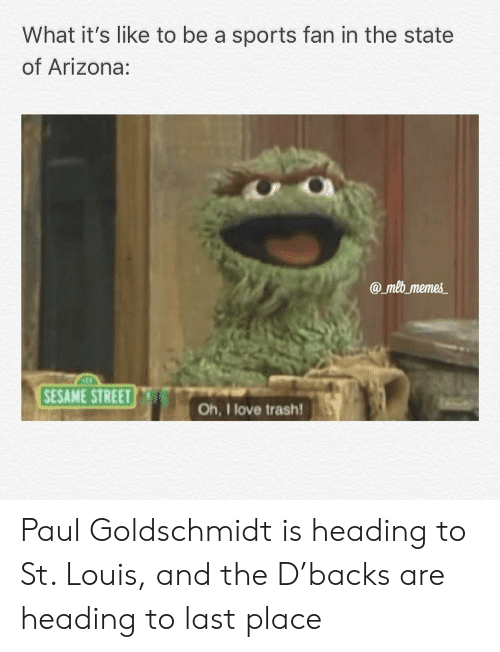 St Louis: What it's like to be a sports fan in the state  of Arizona:  amb meme  SESAME STREET  Oh, I love trash! Paul Goldschmidt is heading to St. Louis, and the D'backs are heading to last place