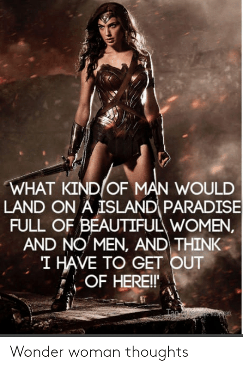 Beautiful, Paradise, and Women: WHAT KIND OF MAN WOULD  LAND ON A ISLAND PARADISE  FULL OF BEAUTIFUL WOMEN  AND NO MEN, AND THINK  I HAVE TO GET OUT  OF HEREI Wonder woman thoughts