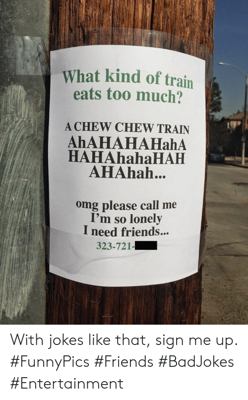 Friends, Omg, and Too Much: What kind of train  eats too much?  A CHEW CHEW TRAIN  AhAHAHAHahA  HAHAhahaHAH  AHAhah..  omg please call me  I'm so lonely  I need friends...  323-721- With jokes like that, sign me up. #FunnyPics #Friends #BadJokes #Entertainment