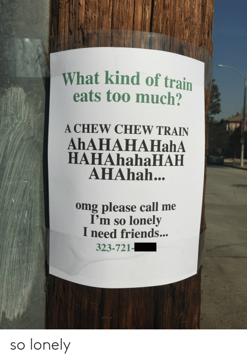 Friends, Omg, and Too Much: What kind of train  eats too much?  A CHEW CHEW TRAIN  AhAHAHAHahA  HAHAHAHAHAH  AHAhah...  omg please call me  I'm so lonely  I need friends...  323-721- so lonely