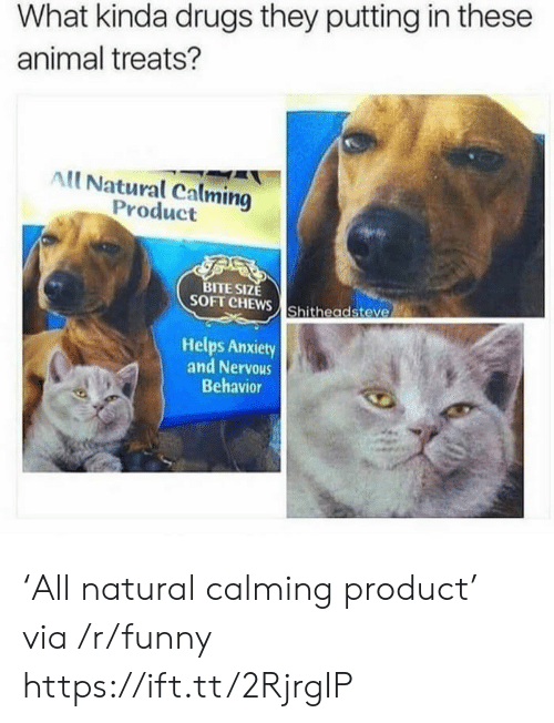 Drugs, Funny, and Animal: What kinda drugs they putting in these  animal treats?  All Natural Calming  Product  TE SIZE  SOFT CHEWS Shitheadsteve  Helps Anxiety  and Nervous  Behavior 'All natural calming product' via /r/funny https://ift.tt/2RjrgIP