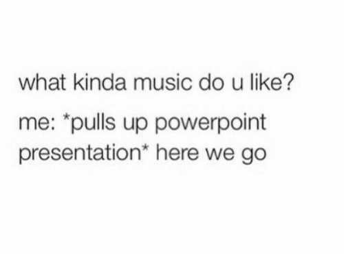 """Music, Powerpoint, and What: what kinda music do u like?  me: """"pulls up powerpoint  presentation* here we go"""