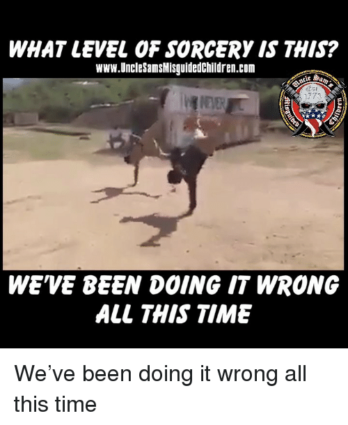 Doing It Wrong: WHAT LEVEL OF SORCERY IS THIS?  Www.UncleSamsMisguidedChildren.com  WE'VE BEEN DOING IT WRONG  ALL THIS TIME We've been doing it wrong all this time