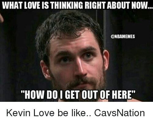 """Kevin Love: WHAT LOVE IS THINKING RIGHT ABOUT NOW  ONBAMEMES  """"HOW DOI GET OUT OF HERE"""" Kevin Love be like.. CavsNation"""