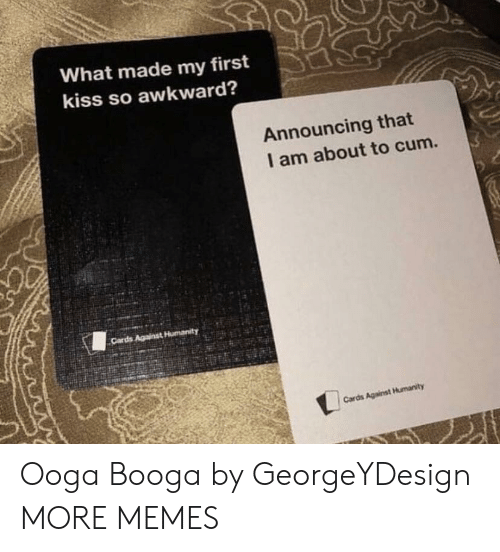 first kiss: What made my first  kiss so awkward?  Announcing that  I am about to cum. Ooga Booga by GeorgeYDesign MORE MEMES