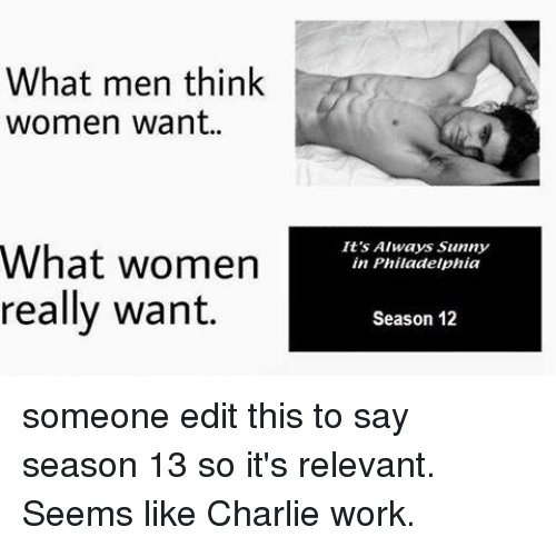 Always Sunny: What men think  women want..  It's Always Sunny  in Philadelphia  What women  really want.  Season 12 someone edit this to say season 13 so it's relevant. Seems like Charlie work.