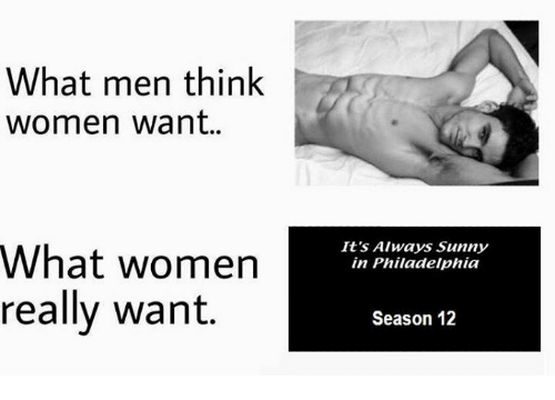 It's Always Sunny in Philadelphia: What men think  women want.  What women  really want  It's Always Sunny  in Philadelphia  Season 12