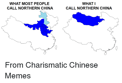 chinese meme: WHAT MOST PEOPLE  CALL NORTHERN CHINA  WHAT I  CALL NORTHERN CHINA From Charismatic Chinese Memes