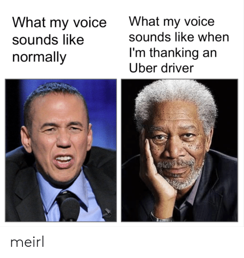 Uber, Uber Driver, and Voice: What my voice  sounds like  normally  What my voice  sounds like when  I'm thanking an  Uber driver meirl