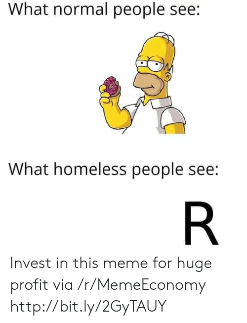 Homeless, Meme, and Http: What normal people see:  What homeless people see:  R Invest in this meme for huge profit via /r/MemeEconomy http://bit.ly/2GyTAUY