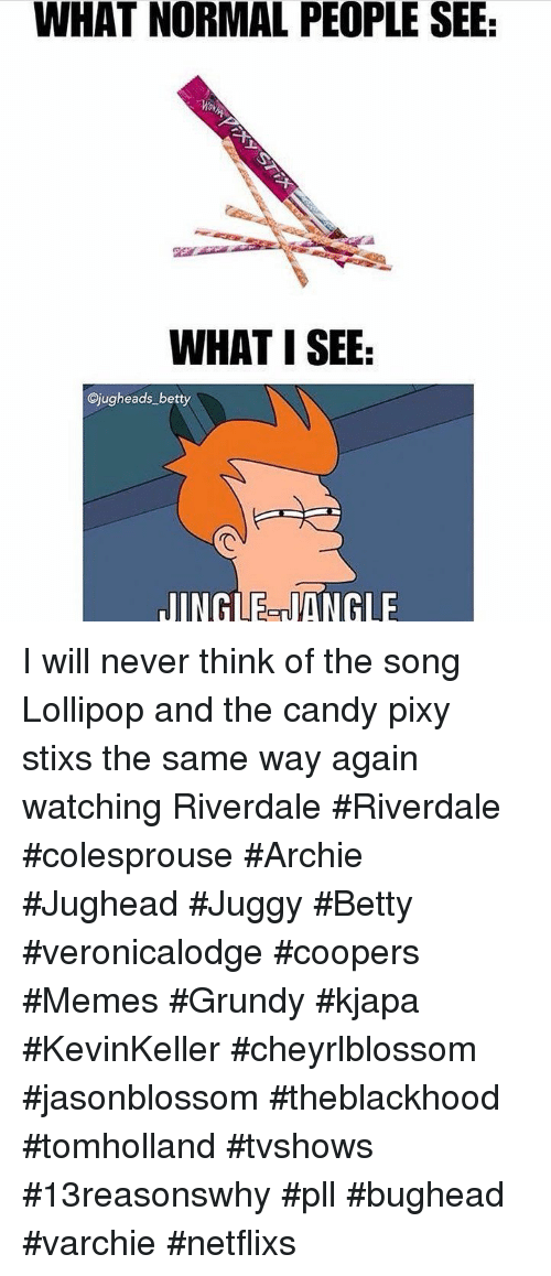 Candy, Memes, and Never: WHAT NORMAL PEOPLE SEE  WHAT I SEE  Cjugheads betty  JINGLE-NANGLE I will never think of the song Lollipop and the candy pixy stixs the same way again watching Riverdale #Riverdale #colesprouse #Archie #Jughead #Juggy #Betty #veronicalodge #coopers #Memes #Grundy #kjapa #KevinKeller #cheyrlblossom #jasonblossom #theblackhood #tomholland #tvshows #13reasonswhy #pll #bughead #varchie #netflixs