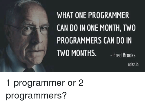 brooks: WHAT ONE PROGRAMMER  CAN DO IN ONE MONTH, TW0  PROGRAMMERS CAN DO IN  TWO MONTHS. Fred Brooks  atlaz.io 1 programmer or 2 programmers?
