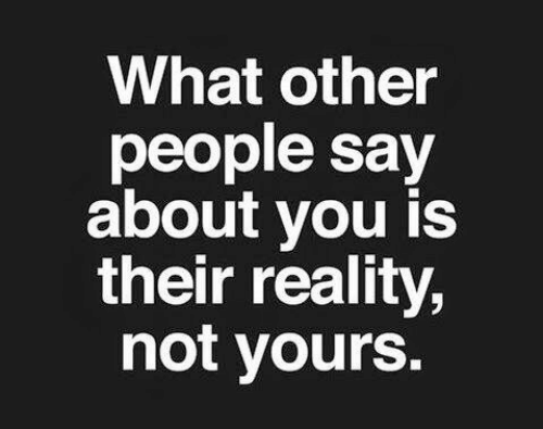 Reality, You, and What: What other  people say  about you is  their reality,  not yours.