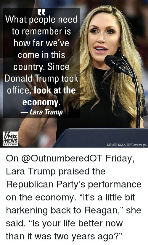 "Donald Trump, Friday, and Life: What people need  to remember is  how far we've  come in this  country. Since  Donald Trump took  office, look at the  economy  Lara Trump  FOX  NEWS  MANDEL NGAN/AFP/Getty Images  cha n ne I On @OutnumberedOT Friday, Lara Trump praised the Republican Party's performance on the economy. ""It's a little bit harkening back to Reagan,"" she said. ""Is your life better now than it was two years ago?"""