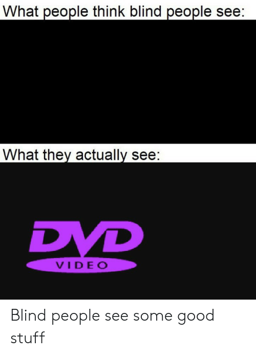 good stuff: What people think blind people see:  What they actually see:  DVD  VIDEO Blind people see some good stuff