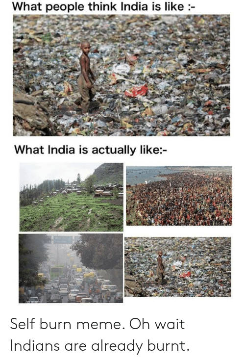 Oh Wait: What people think India is like  What India is actually like: Self burn meme. Oh wait Indians are already burnt.