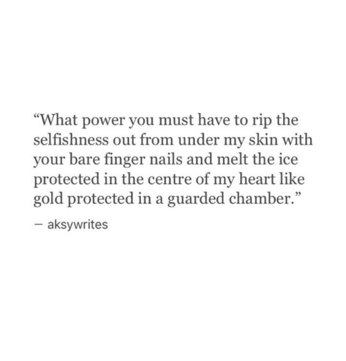 """Heart, Nails, and Power: """"What power you must have to rip the  selfishness out from under my skin with  your bare finger nails and melt the ice  protected in the centre of my heart like  gold protected in a guarded chamber.""""  95  aksywrites"""
