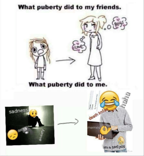 Friends, Memes, and Anxiety: What puberty did to my friends.  What puberty did to me.  sadness  death Imfao  memes  ima sadoos  anxiety  Friends  moue not adoad pu  spuauyo  Byey