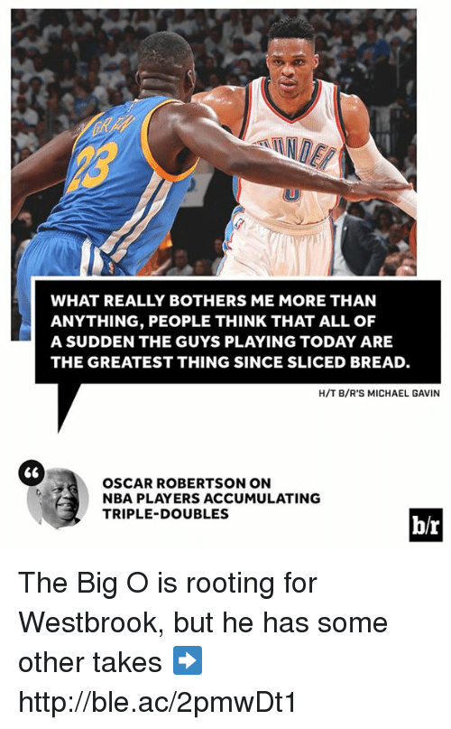 big o: WHAT REALLY BOTHERS ME MORE THAN  ANYTHING, PEOPLE THINK THAT ALL OF  A SUDDEN THE GUYS PLAYING TODAY ARE  THE GREATEST THING SINCE SLICED BREAD.  H/T B/R'S MICHAEL GAVIN  66  OSCAR ROBERTSON ON  NBA PLAYERS ACCUMULATING  TRIPLE-DOUBLES  br The Big O is rooting for Westbrook, but he has some other takes ➡️ http://ble.ac/2pmwDt1