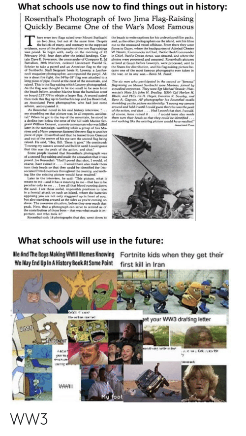 """the commander: What schools use now to find things out in history:  Rosenthal's Photograph of Iwo Jima Flag-Raising  Quickly Became One of the War's Most Famous  here were two flags raised over Mount Suribachi  on Iwo Jima, but not at the same time. Despite  the beach to write captions for his undeveloped film packs,  and, as the other photographers on the island, sent his films  out to the command vessel offshore. From there they were  flown to Guam, where the headquarters of Admiral Chester  W. Nimitz, Commander in Chief, Pacific Fleet/Commander  in Chief, Pacific Ocean Areas, was situated, and where the  photos were processed and censored. Rosenthal's pictures  arrived at Guam before Lowery's, were processed, sent to  the States for distribution, and his flag-raising picture be-  came one of the most famous photographs ever taken in  the war, or in any war.- Benis M. Frank  I the beliefs of many, and contrary to the supposed  evidence, none of the photographs of the two flag-raisings  was posed. To begin with, early on the morning of 23  February 1945, four days after the initial landings, Cap-  tain Dave E. Severance, the commander of Company E, 2d  Battalion, 28th Marines, ordered Lieutenant Harold G.  Schrier to take a patrol and an American flag to the top  of Suribachi. Staff Sergeant Louis R. Lowery, a Leather-  neck magazine photographer, accompanied the patrol. Af-  ter a short fire fight, the 54-by-28"""" flag was attached to a  long piece of pipe, found at the crest of the mountain, and  raised. This is the flag-raising which Lowery photographed.  As the flag was thought to be too small to be seen from  the beach below, another Marine from the battalion went  on board LST 779 to obtain a larger flag. A second patrol  then took this flag up to Suribachis top and Joe Rosenthal,  an Associated Press photographer, who had just come  ashore, accompanied it.  As Rosenthal noted in his oral history interview, .  my stumbling on that picture was, in all respects, """