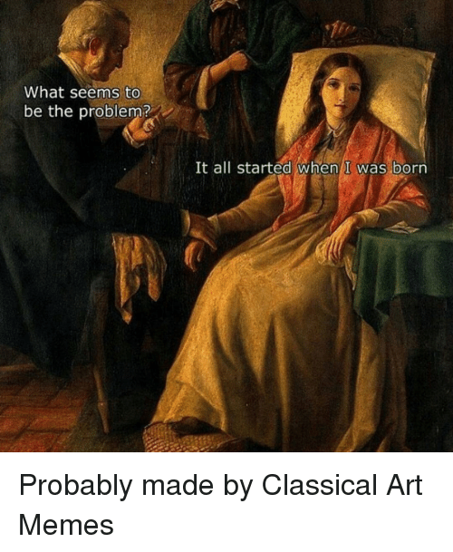Classic Art: What seems to  be the problem?  It all started When I was born Probably made by Classical Art Memes
