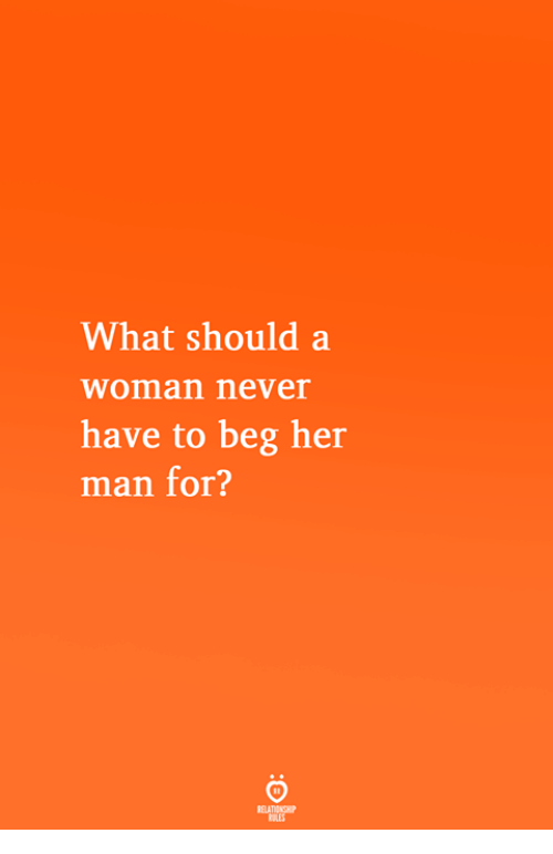 Never, Her, and Man: What should a  woman never  have to beg her  man for?
