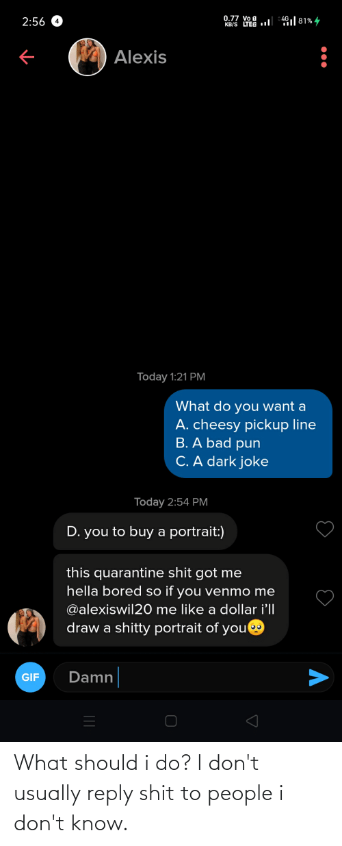 usually: What should i do? I don't usually reply shit to people i don't know.