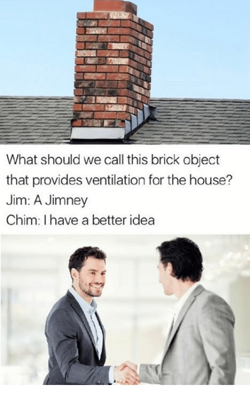 Providence: What should we call this brick object  that provides ventilation for the house?  Jim: A Jimney  Chim: I have a better idea