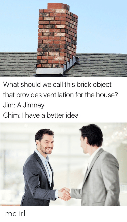 call this: What should we call this brick object  that provides ventilation for the house?  Jim: A Jimney  Chim: I have a better idea me irl