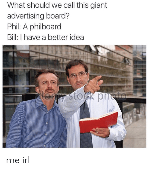 call this: What should we call this giant  advertising board?  Phil: A philboard  Bill: I have a better idea  Lanpy stock pneto me irl
