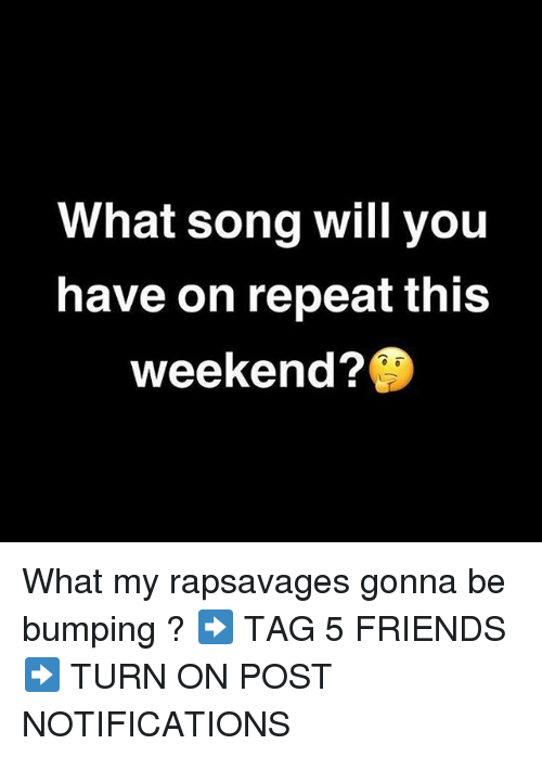 Friends, Memes, and 🤖: What song will you  have on repeat this  weekend? What my rapsavages gonna be bumping ? ➡️ TAG 5 FRIENDS ➡️ TURN ON POST NOTIFICATIONS