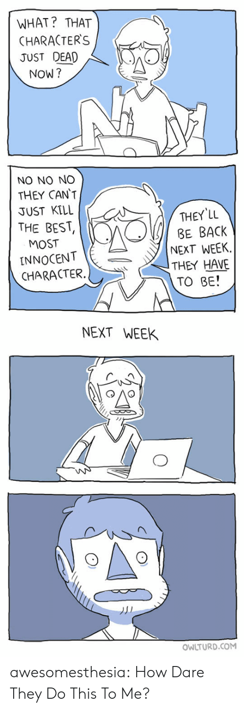 Owlturd: WHAT? THAT  CHARACTER'S  JUST DEAD  NOW?  NO NO NO  THEY CAN'T  JUST KILL  THEY LL  BE BACK  NEXT WEEK  THEY HAVE  TO BE!  THE BEST  MOST  INNOCENT  CHARACTER  NEXT WEEK  OWLTURD.COM awesomesthesia:  How Dare They Do This To Me?