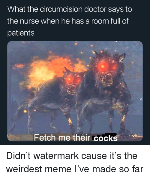 watermark: What the circumcision doctor says to  the nurse when he has a room full of  patients  Fetch me their cocks Didn't watermark cause it's the weirdest meme I've made so far