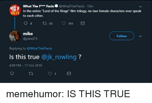 """Facts, True, and Tumblr: What The Facts@WhatTheFFacts 13m  In the entire """"Lord of the Rings"""" film trilogy, no two female characters ever speak  to each other.  FACTS  mike  @jdmd73  Follow  Replying to @WhatTheFFacts  Is this true @jk_rowling?  4:09 PM 17 Oct 2018 memehumor:  IS THIS TRUE"""