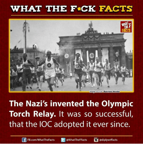 relay: WHAT THE FCK FACTS  FACTS  Business Insider  mage Source  The Nazi's invented the olympic  Torch Relay. It was so successful,  that the IOC adopted it ever since.  Of FB.com/WhatTheFacts  Ed @WhatTheF Facts  diplywtffacts