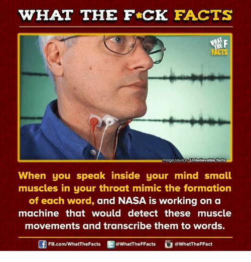 Mimicer: WHAT THE FCK FACTS  Image Source Unbelievable facts  When you speak inside your mind small  muscles in your throat mimic the formation  of each word, and NASA is working on a  machine that would detect these muscle  movements and transcribe them to words.  FB.com/WhatThe Facts  @What'TheFFacts  WhatTheFFact